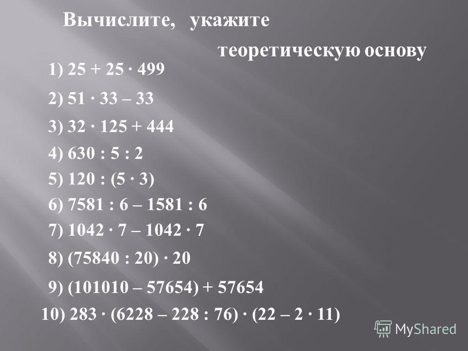 Вычислите, укажите теоретическую основу 3) 32 · 125 + 444 2) 51 · 33 – 33 4) 630 : 5 : 2 5) 120 : (5 · 3) 6) 7581 : 6 – 1581 : 6 7) 1042 · 7 – 1042 · 7 8) (75840 : 20) · 20 9) (101010 – 57654) + 57654 10) 283 · (6228 – 228 : 76) · (22 – 2 · 11) 1) 25