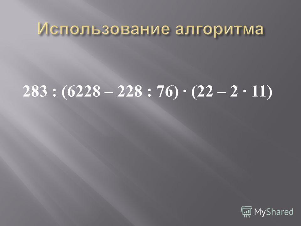 283 : (6228 – 228 : 76) · (22 – 2 · 11)