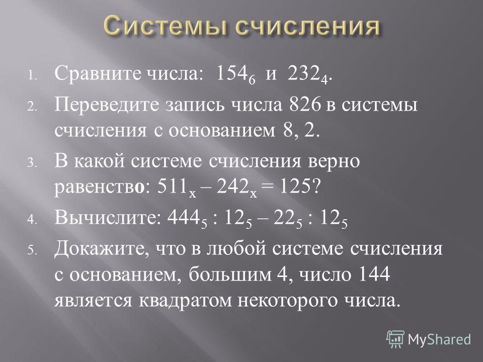1. Сравните числа : 154 6 и 232 4. 2. Переведите запись числа 826 в системы счисления с основанием 8, 2. 3. В какой системе счисления верно равенство : 511 х – 242 х = 125? 4. Вычислите : 444 5 : 12 5 – 22 5 : 12 5 5. Докажите, что в любой системе сч