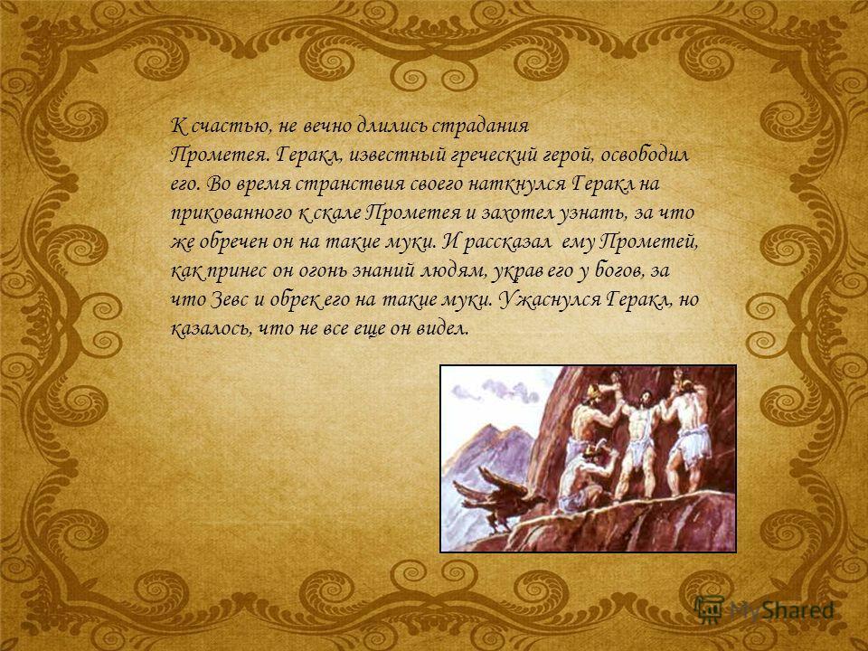 К счастью, не вечно длились страдания Прометея. Геракл, известный греческий герой, освободил его. Во время странствия своего наткнулся Геракл на прикованного к скале Прометея и захотел узнать, за что же обречен он на такие муки. И рассказал ему Проме