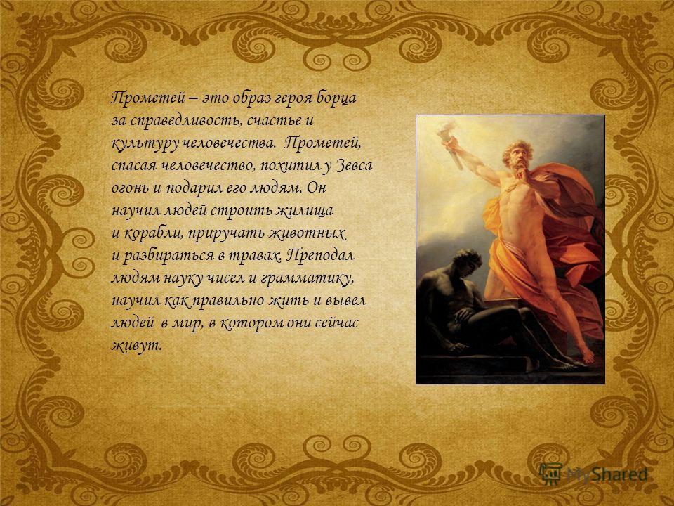 Прометей – это образ героя борца за справедливость, счастье и культуру человечества. Прометей, спасая человечество, похитил у Зевса огонь и подарил его людям. Он научил людей строить жилища и корабли, приручать животных и разбираться в травах. Препод