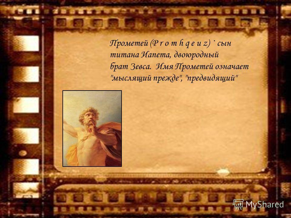 Прометей (P r o m h q e u z) · сын титана Иапета, двоюродный брат Зевса. Имя Прометей означает мыслящий прежде, предвидящий