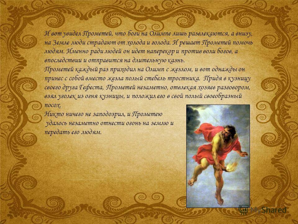 И вот увидел Прометей, что боги на Олимпе лишь развлекаются, а внизу, на Земле люди страдают от холода и голода. И решает Прометей помочь людям. Именно ради людей он идет наперекор и против воли богов, а впоследствии и отправится на длительную казнь.