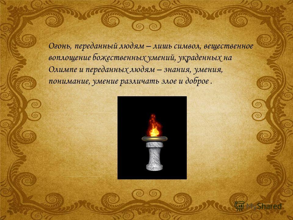 Огонь, переданный людям – лишь символ, вещественное воплощение божественных умений, украденных на Олимпе и переданных людям – знания, умения, понимание, умение различать злое и доброе.