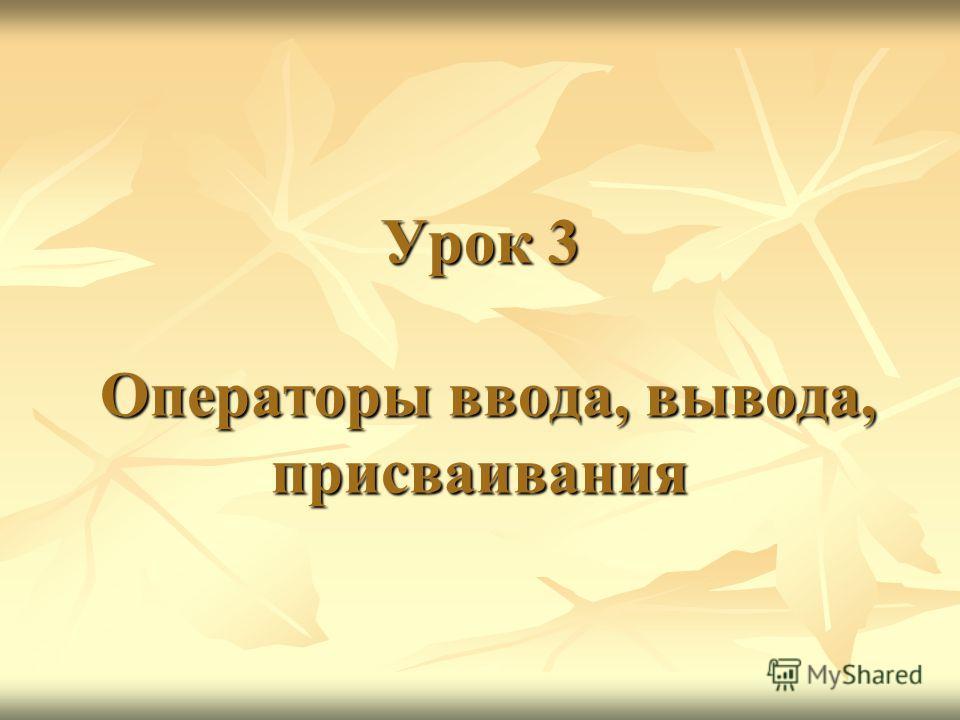 Урок 3 Операторы ввода, вывода, присваивания