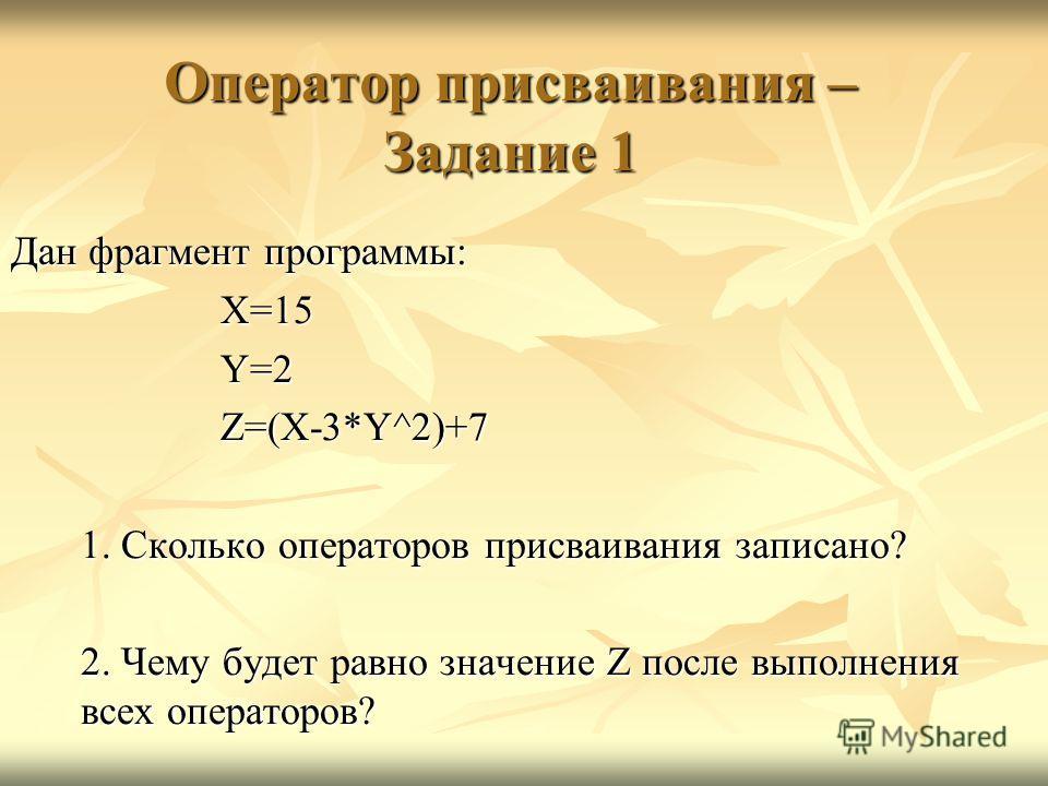 Оператор присваивания – Задание 1 Дан фрагмент программы: X=15Y=2Z=(X-3*Y^2)+7 1. Сколько операторов присваивания записано? 2. Чему будет равно значение Z после выполнения всех операторов?