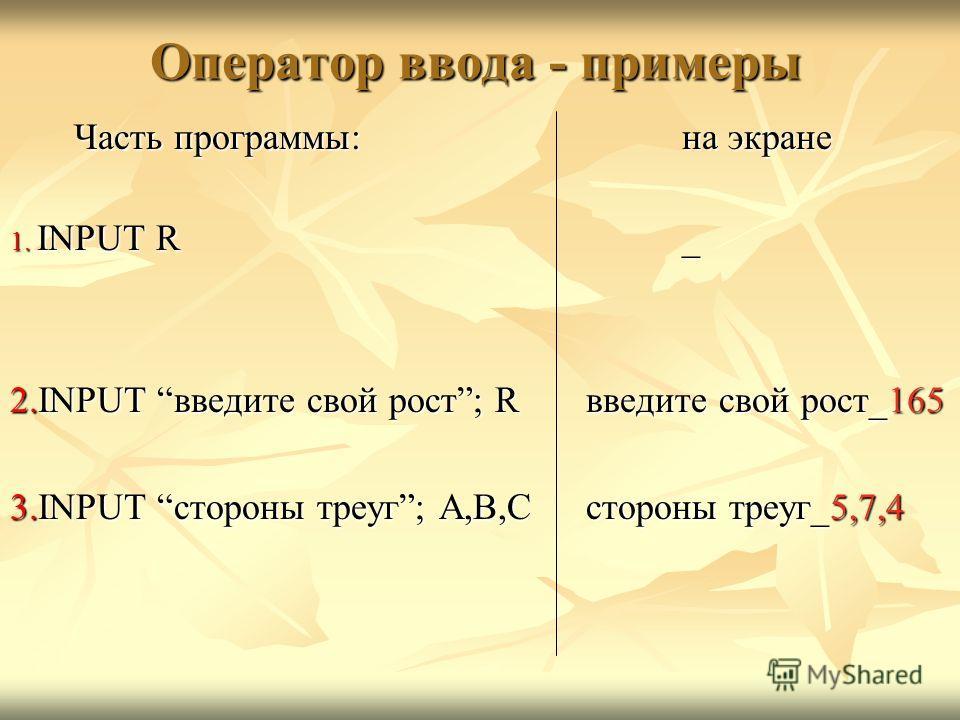 Оператор ввода - примеры Часть программы:на экране 1. INPUT R_ 2.INPUT введите свой рост; R введите свой рост_165 3.INPUT стороны треуг; A,B,Cстороны треуг_5,7,4