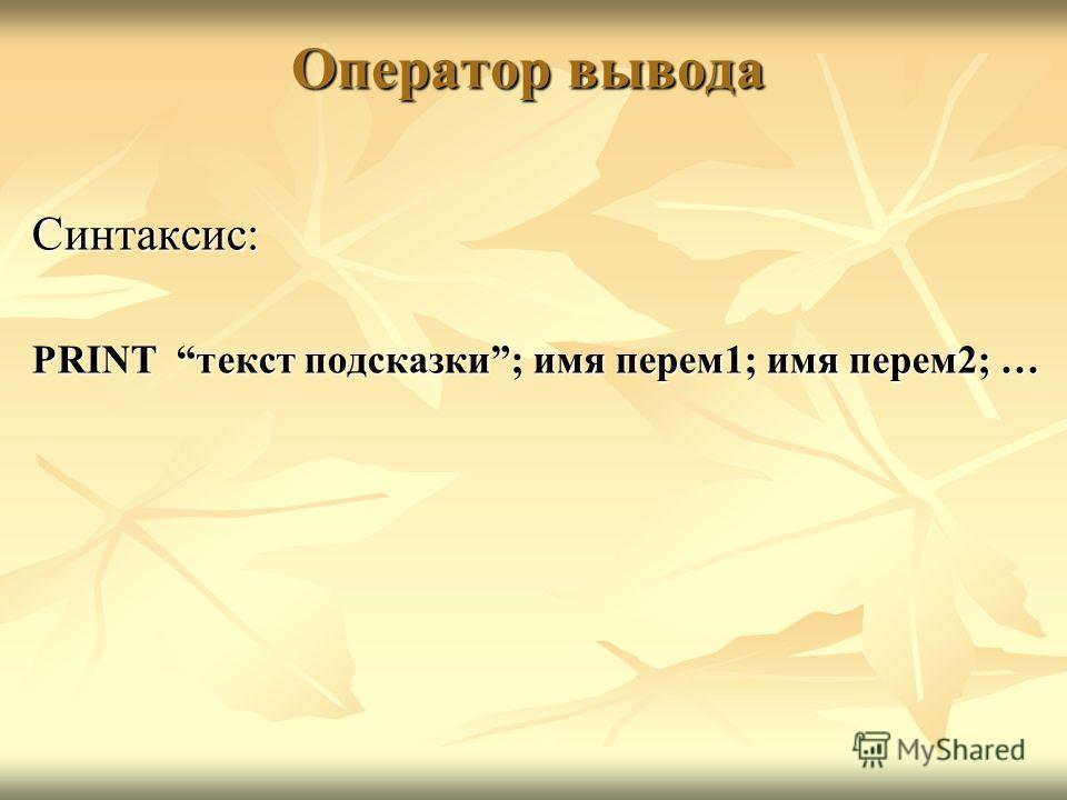 Оператор вывода Синтаксис: PRINT текст подсказки; имя перем1; имя перем2; …