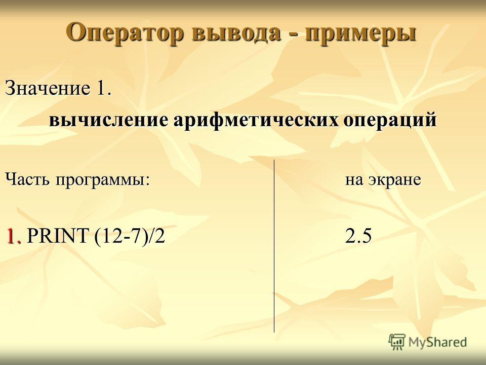 Оператор вывода - примеры Значение 1. вычисление арифметических операций Часть программы:на экране 1. PRINT (12-7)/22.5