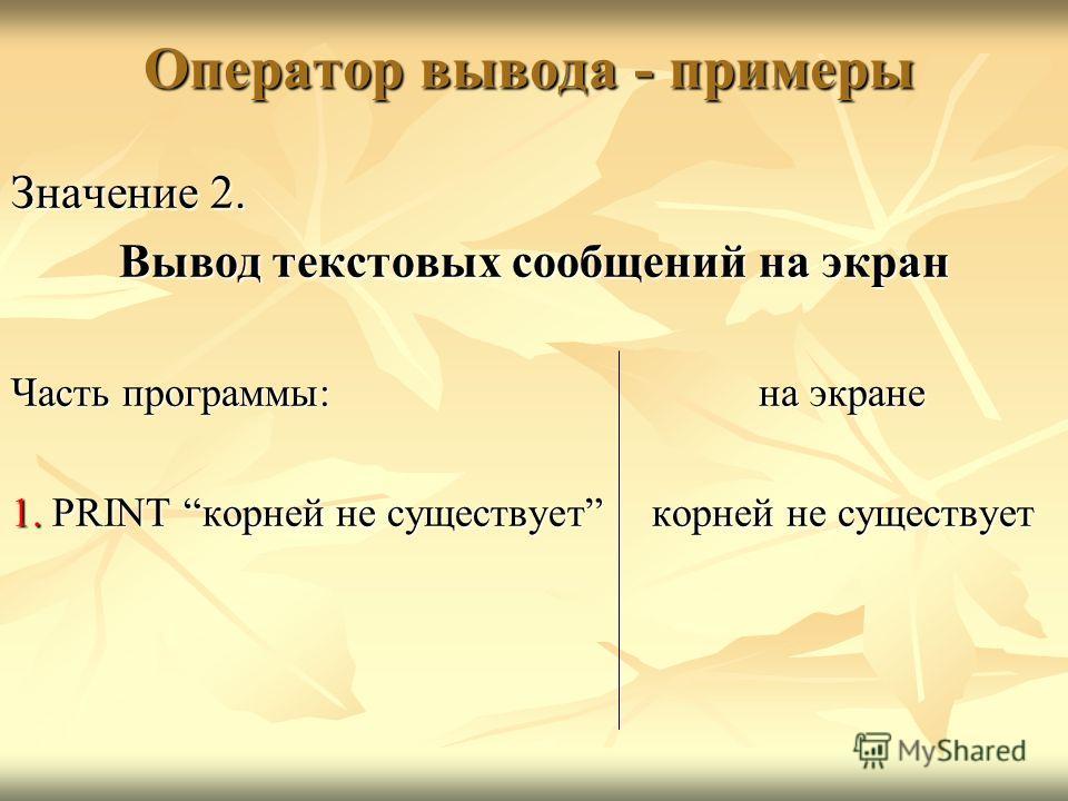 Оператор вывода - примеры Значение 2. Вывод текстовых сообщений на экран Часть программы:на экране 1. PRINT корней не существуеткорней не существует