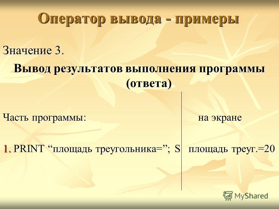 Оператор вывода - примеры Значение 3. Вывод результатов выполнения программы (ответа) Часть программы:на экране 1. PRINT площадь треугольника=; S площадь треуг.=20