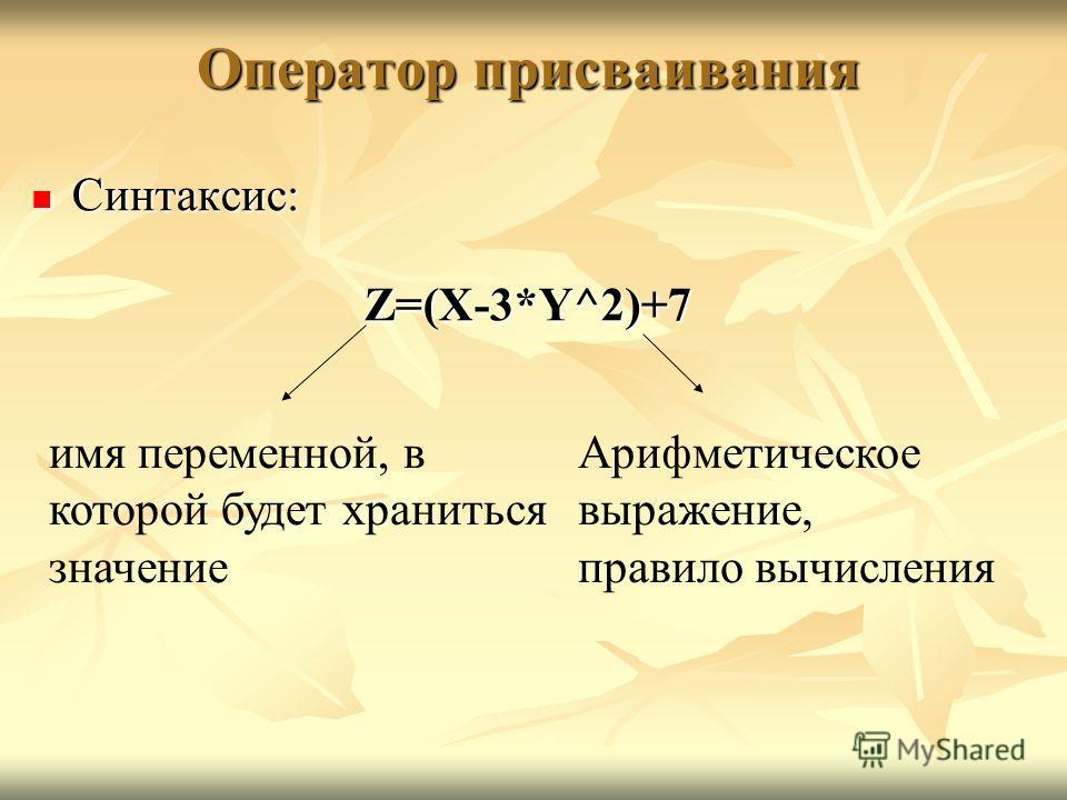 Оператор присваивания Синтаксис: Синтаксис:Z=(X-3*Y^2)+7 имя переменной, в которой будет храниться значение Арифметическое выражение, правило вычисления