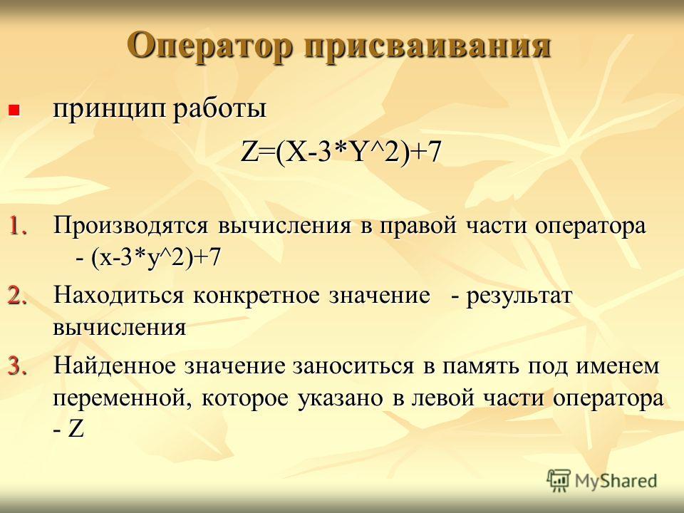 Оператор присваивания принцип работы принцип работыZ=(X-3*Y^2)+7 1. Производятся вычисления в правой части оператора - (x-3*y^2)+7 2. Находиться конкретное значение - результат вычисления 3. Найденное значение заноситься в память под именем переменно