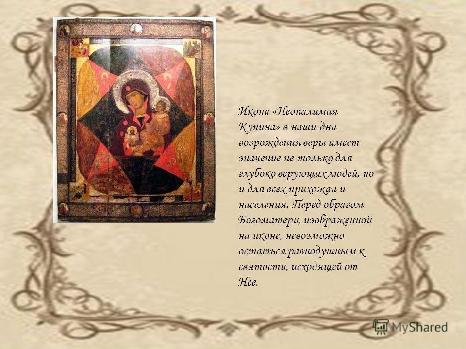Икона «Неопалимая Купина» в наши дни возрождения веры имеет значение не только для глубоко верующих людей, но и для всех прихожан и населения. Перед образом Богоматери, изображенной на иконе, невозможно остаться равнодушным к святости, исходящей от Н