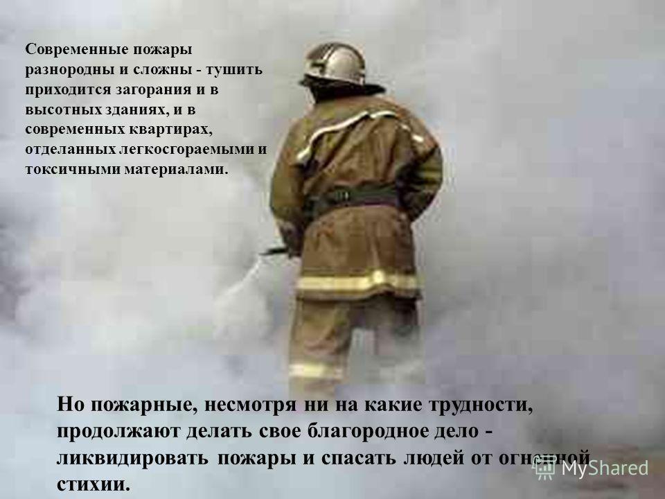 Но пожарные, несмотря ни на какие трудности, продолжают делать свое благородное дело - ликвидировать пожары и спасать людей от огненной стихии. Современные пожары разнородны и сложны - тушить приходится загорания и в высотных зданиях, и в современных