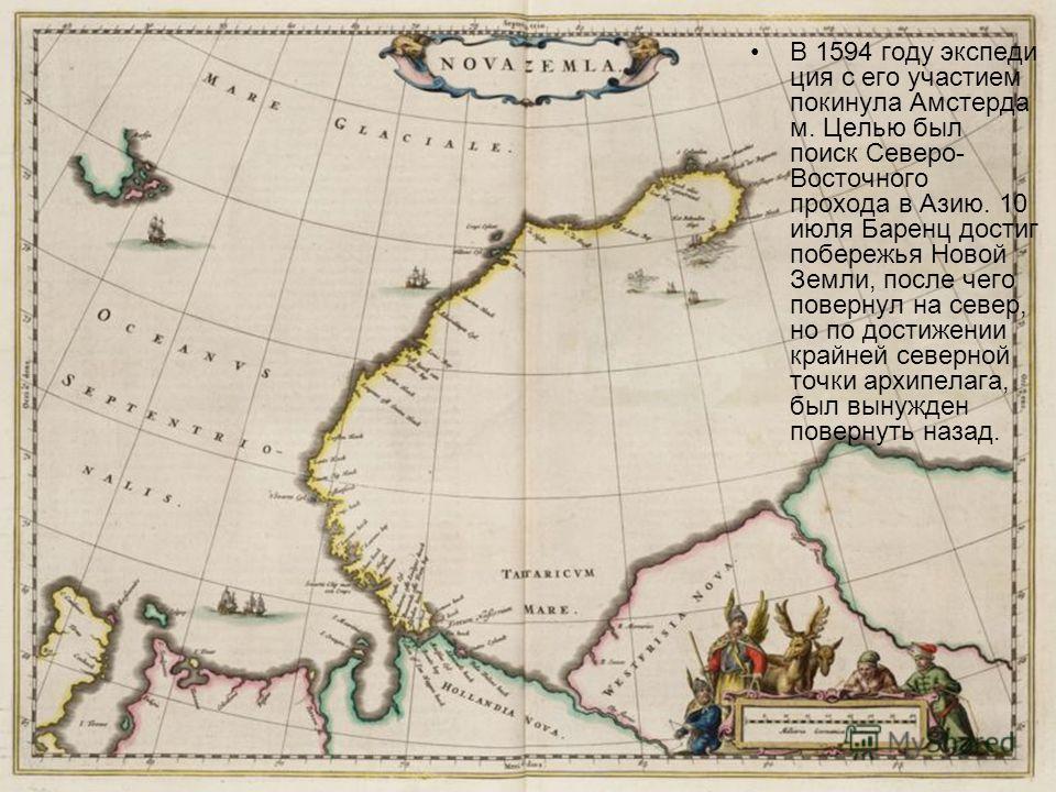 В 1594 году экспеди ция с его участием покинула Амстерда м. Целью был поиск Северо- Восточного прохода в Азию. 10 июля Баренц достиг побережья Новой Земли, после чего повернул на север, но по достижении крайней северной точки архипелага, был вынужден