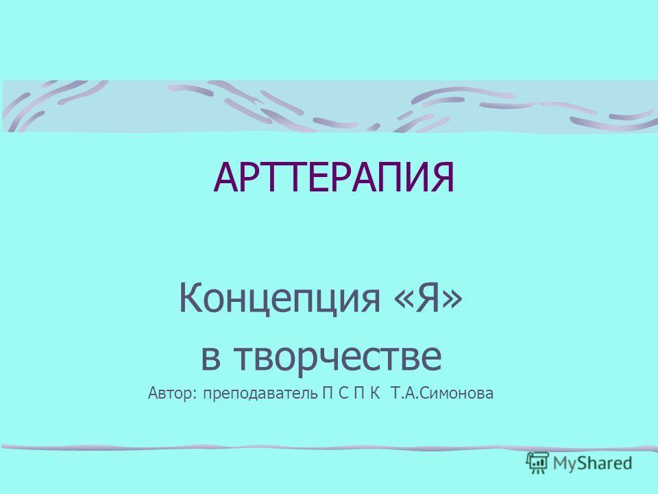 Концепция «Я» в творчестве Автор: преподаватель П С П К Т.А.Симонова АРТТЕРАПИЯ