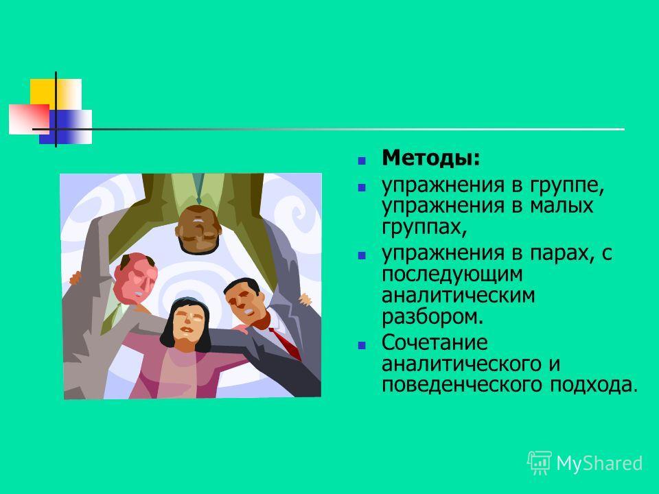 Методы: упражнения в группе, упражнения в малых группах, упражнения в парах, с последующим аналитическим разбором. Сочетание аналитического и поведенческого подхода.