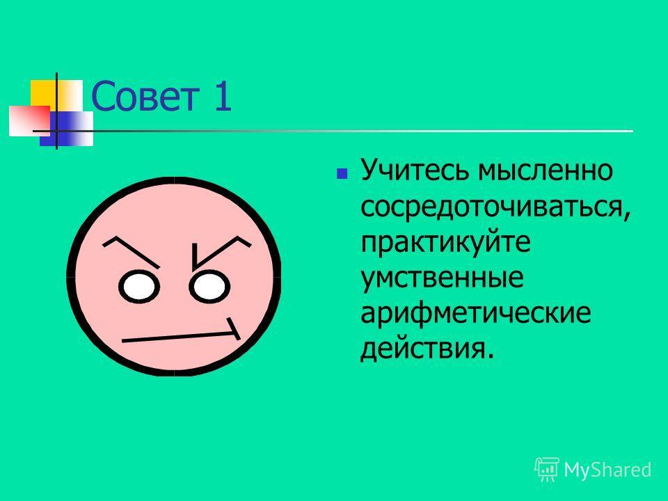 Совет 1 Учитесь мысленно сосредоточиваться, практикуйте умственные арифметические действия.