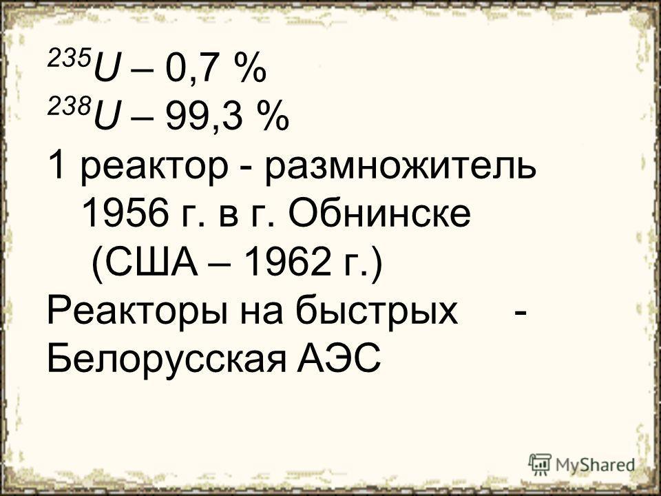 235 U – 0,7 % 238 U – 99,3 % 1 реактор - размножитель 1956 г. в г. Обнинске (США – 1962 г.) Реакторы на быстрых - Белорусская АЭС