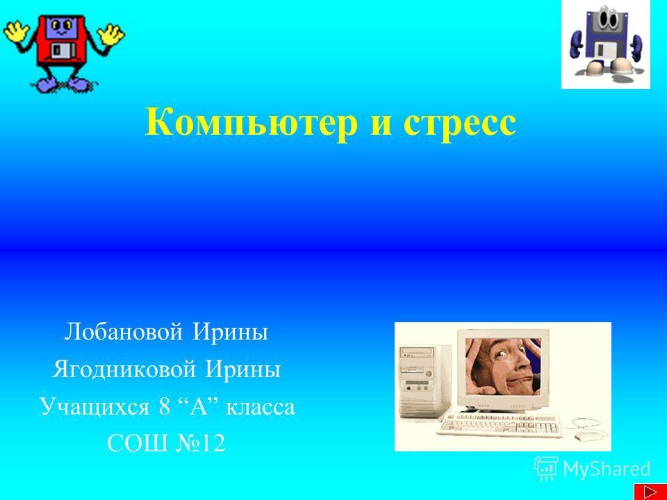 Компьютер и стресс Лобановой Ирины Ягодниковой Ирины Учащихся 8 А класса СОШ 12