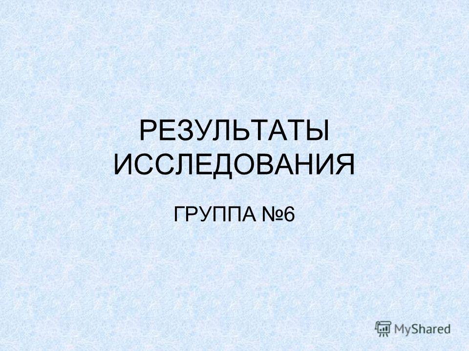 РЕЗУЛЬТАТЫ ИССЛЕДОВАНИЯ ГРУППА 6