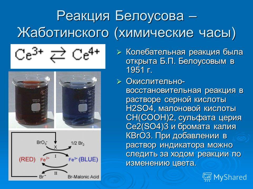Реакция Белоусова – Жаботинского (химические часы) Колебательная реакция была открыта Б.П. Белоусовым в 1951 г. Колебательная реакция была открыта Б.П. Белоусовым в 1951 г. Окислительно- восстановительная реакция в растворе серной кислоты Н2SO4, мало