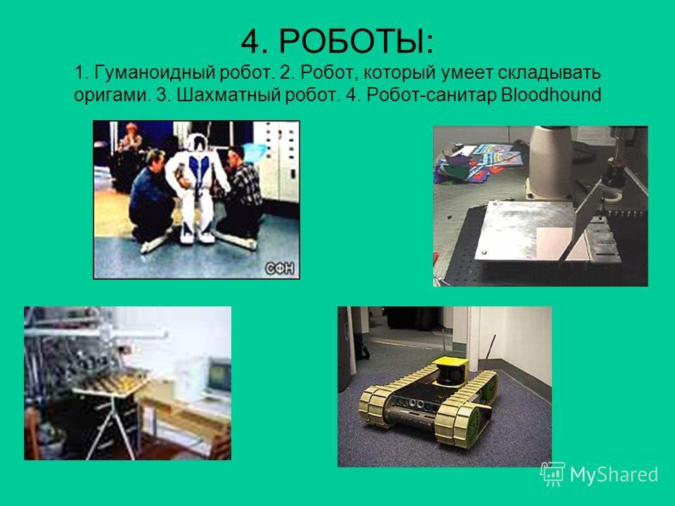 4. РОБОТЫ: 1. Гуманоидный робот. 2. Робот, который умеет складывать оригами. 3. Шахматный робот. 4. Робот-санитар Bloodhound