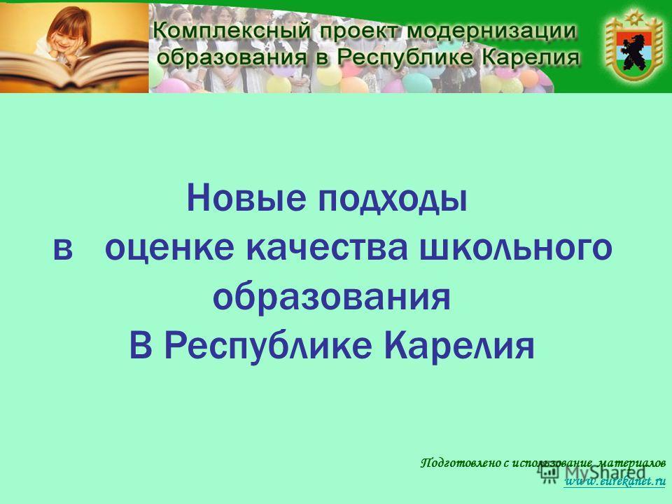 Подготовлено с использование материалов www.eurekanet.ru Новые подходы в оценке качества школьного образования В Республике Карелия