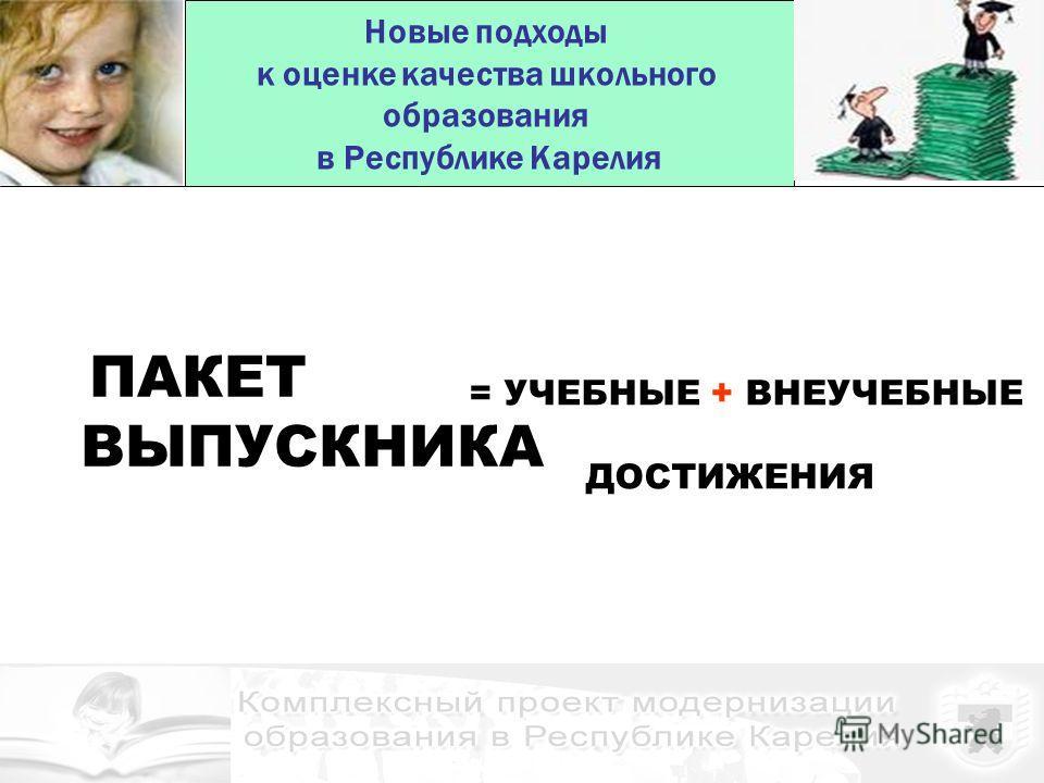 Новые подходы к оценке качества школьного образования в Республике Карелия ПАКЕТ ВЫПУСКНИКА = УЧЕБНЫЕ + ВНЕУЧЕБНЫЕ ДОСТИЖЕНИЯ