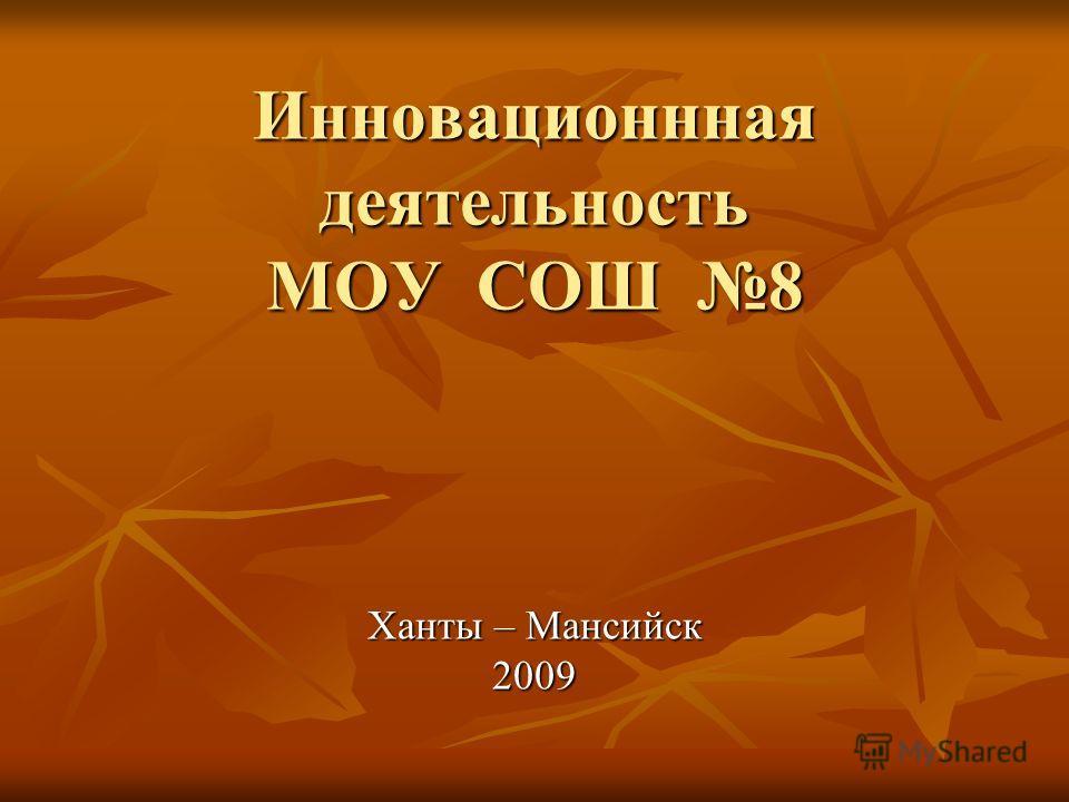 Инновационнная деятельность МОУ СОШ 8 Инновационнная деятельность МОУ СОШ 8 Ханты – Мансийск 2009