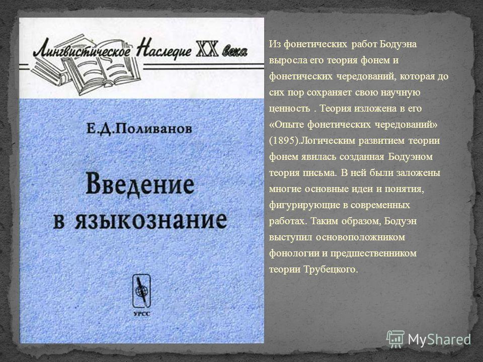 Из фонетических работ Бодуэна выросла его теория фонем и фонетических чередований, которая до сих пор сохраняет свою научную ценность. Теория изложена в его « Опыте фонетических чередований » (1895). Логическим развитием теории фонем явилась созданна