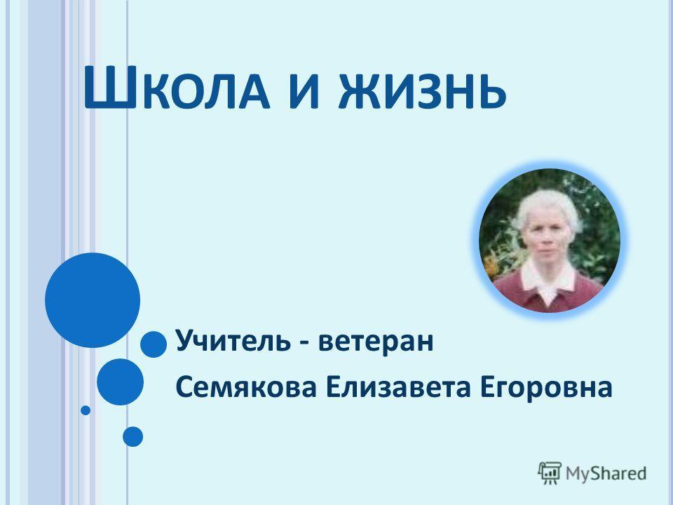 Ш КОЛА И ЖИЗНЬ Учитель - ветеран Семякова Елизавета Егоровна
