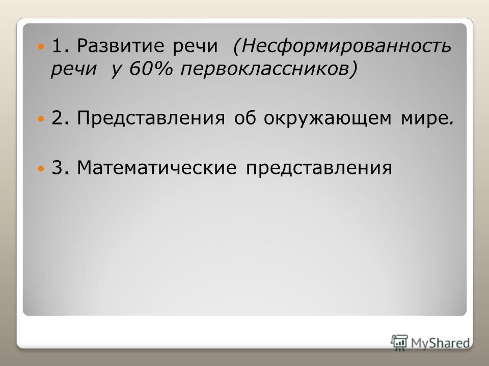 1. Развитие речи (Несформированность речи у 60% первоклассников) 2. Представления об окружающем мире. 3. Математические представления