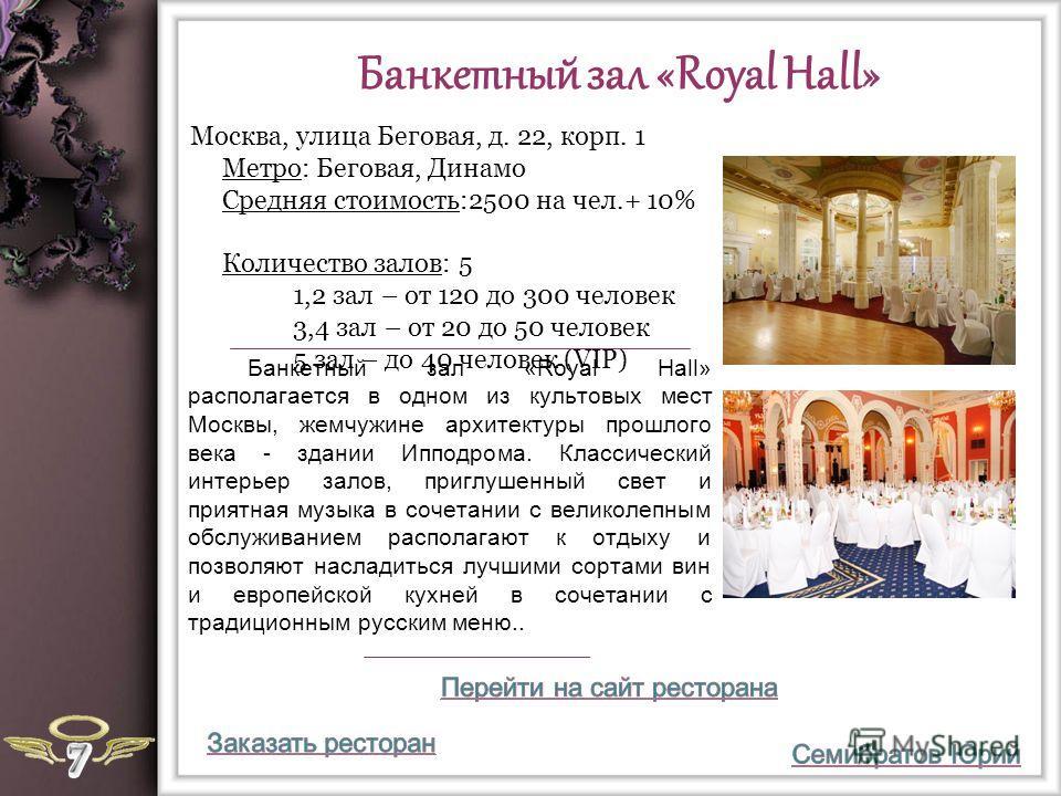 Банкетный зал «Royal Hall» Банкетный зал «Royal Hall» располагается в одном из культовых мест Москвы, жемчужине архитектуры прошлого века - здании Ипподрома. Классический интерьер залов, приглушенный свет и приятная музыка в сочетании с великолепным