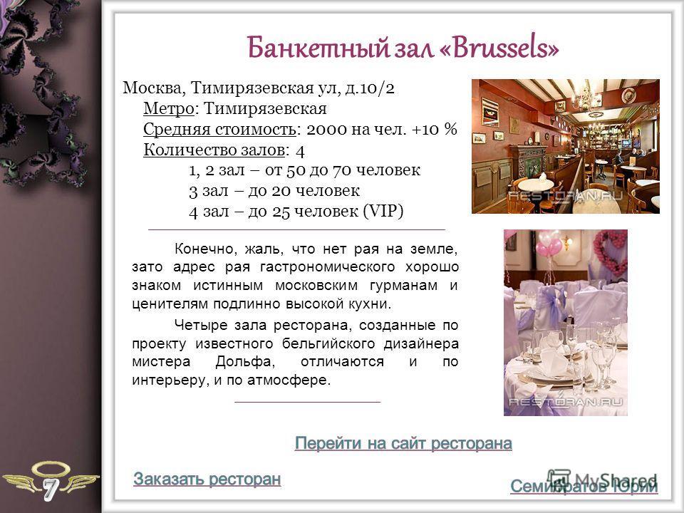 Банкетный зал «Brussels» Конечно, жаль, что нет рая на земле, зато адрес рая гастрономического хорошо знаком истинным московским гурманам и ценителям подлинно высокой кухни. Четыре зала ресторана, созданные по проекту известного бельгийского дизайнер