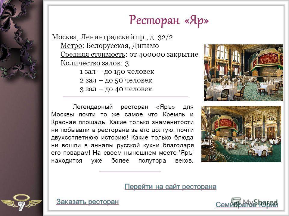 Ресторан «Яр» Легендарный ресторан «Яръ» для Москвы почти то же самое что Кремль и Красная площадь. Какие только знаменитости ни побывали в ресторане за его долгую, почти двухсотлетнюю историю! Какие только блюда ни вошли в анналы русской кухни благо
