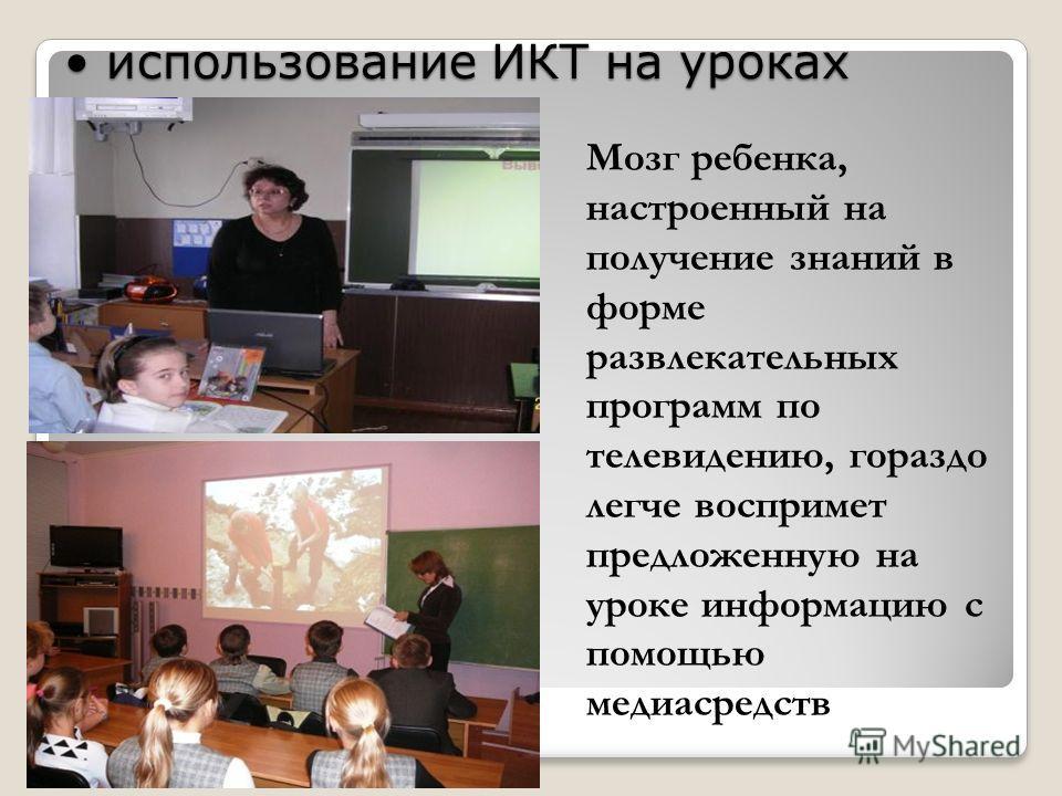 использование ИКТ на уроках использование ИКТ на уроках Мозг ребенка, настроенный на получение знаний в форме развлекательных программ по телевидению, гораздо легче воспримет предложенную на уроке информацию с помощью медиасредств
