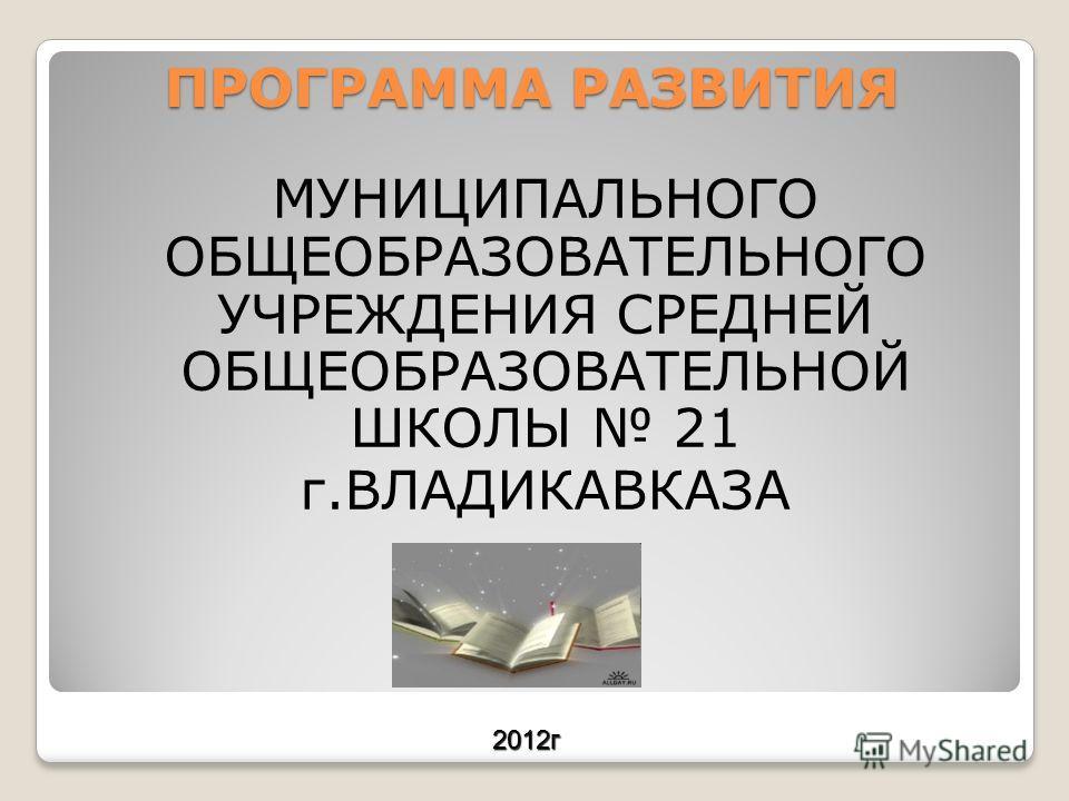 ПРОГРАММА РАЗВИТИЯ МУНИЦИПАЛЬНОГО ОБЩЕОБРАЗОВАТЕЛЬНОГО УЧРЕЖДЕНИЯ СРЕДНЕЙ ОБЩЕОБРАЗОВАТЕЛЬНОЙ ШКОЛЫ 21 г.ВЛАДИКАВКАЗА 2012г