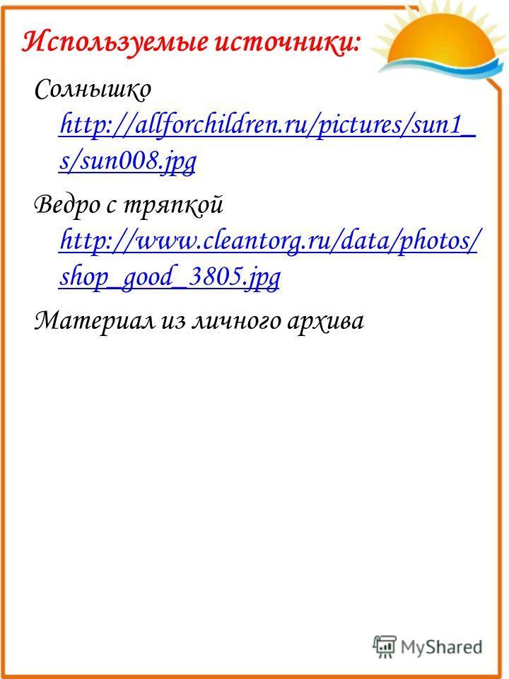 Используемые источники: Солнышко http://allforchildren.ru/pictures/sun1_ s/sun008.jpg http://allforchildren.ru/pictures/sun1_ s/sun008.jpg Ведро с тряпкой http://www.cleantorg.ru/data/photos/ shop_good_3805.jpg http://www.cleantorg.ru/data/photos/ sh