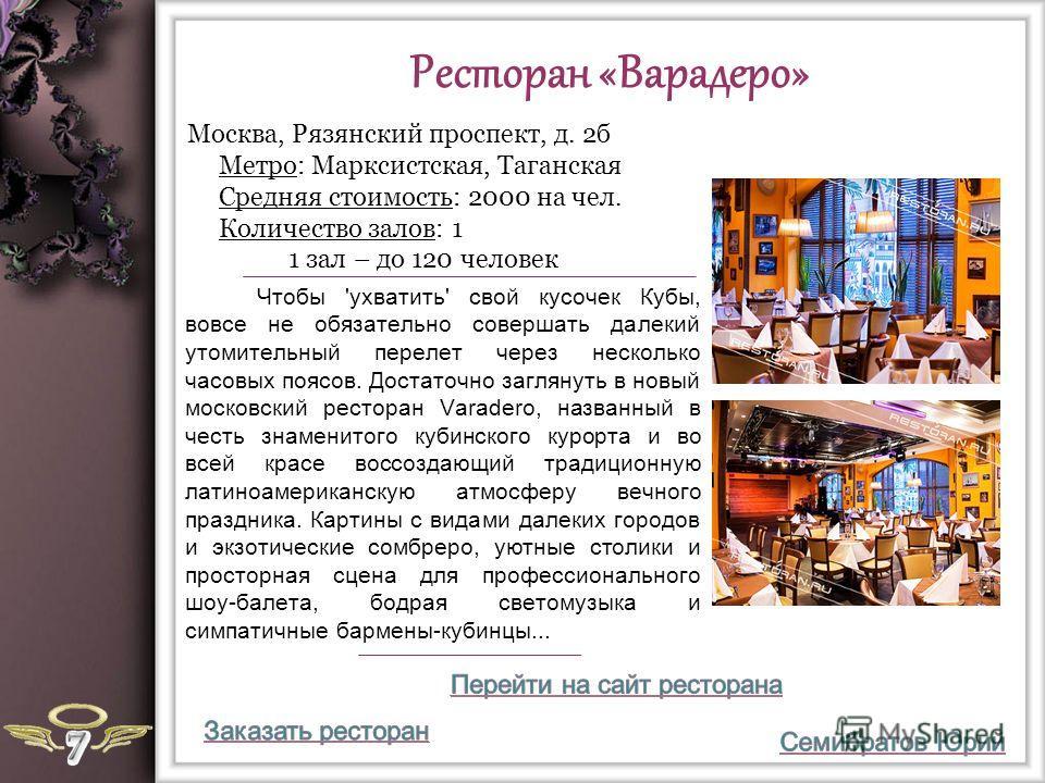 Ресторан «Варадеро» Чтобы 'ухватить' свой кусочек Кубы, вовсе не обязательно совершать далекий утомительный перелет через несколько часовых поясов. Достаточно заглянуть в новый московский ресторан Varadero, названный в честь знаменитого кубинского ку