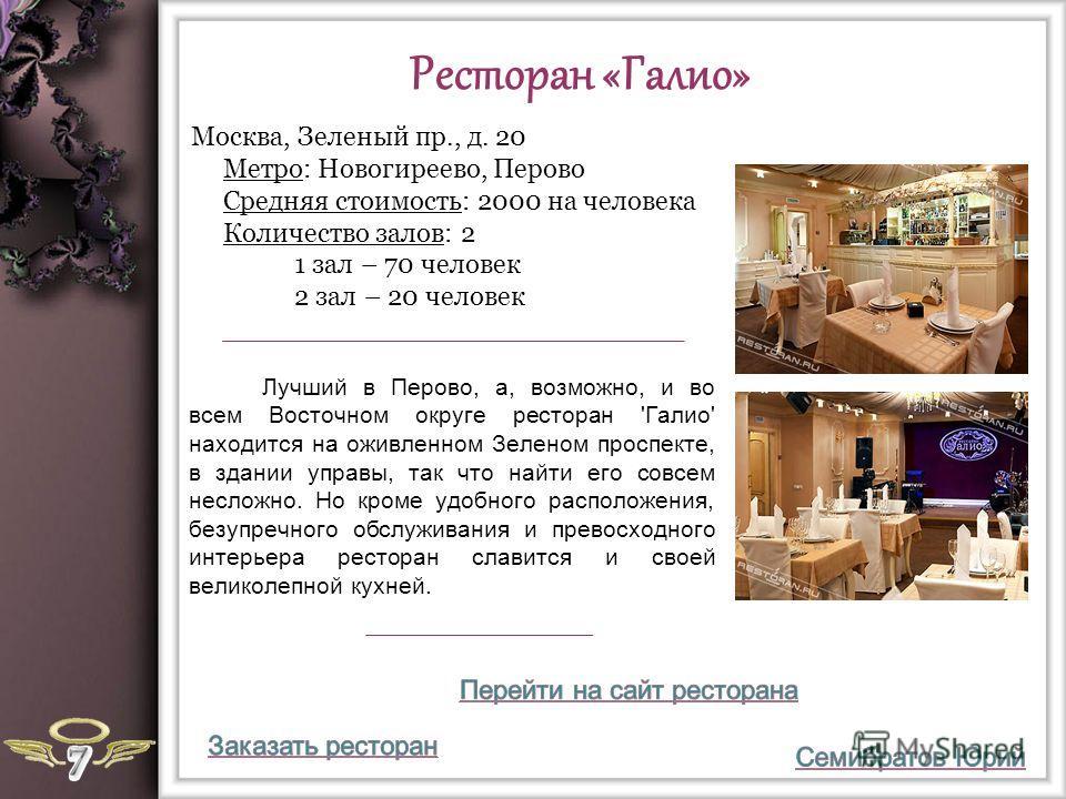 Ресторан «Галио» Лучший в Перово, а, возможно, и во всем Восточном округе ресторан 'Галио' находится на оживленном Зеленом проспекте, в здании управы, так что найти его совсем несложно. Но кроме удобного расположения, безупречного обслуживания и прев