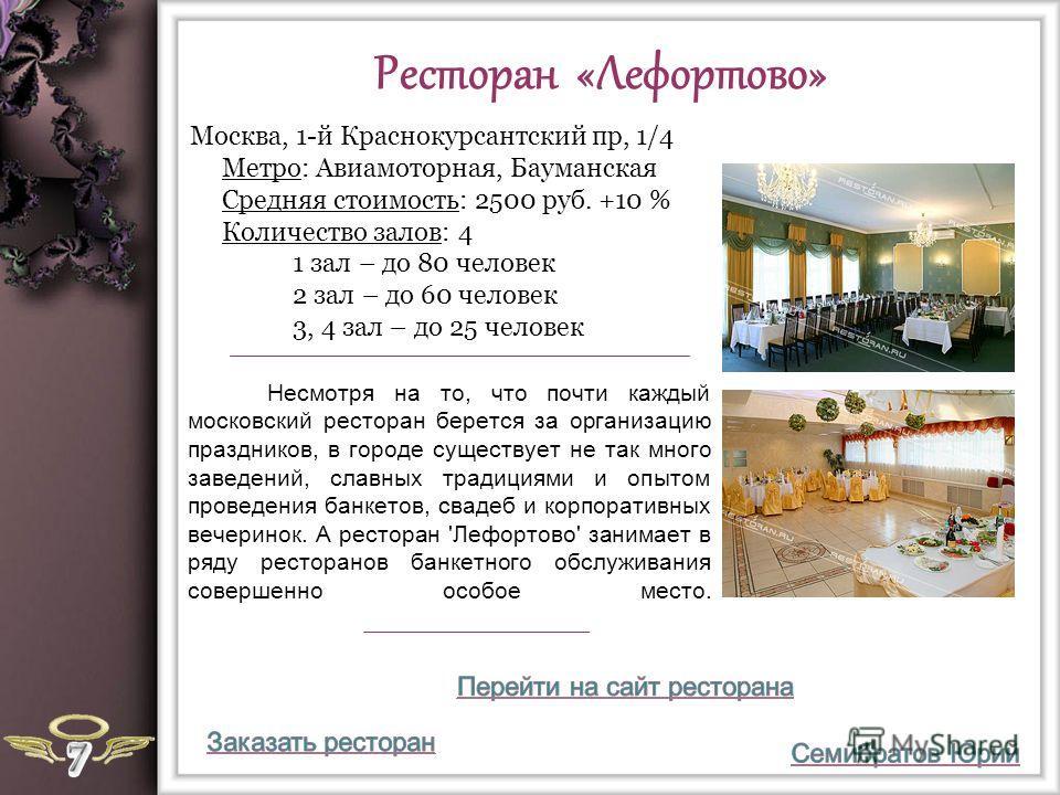 Ресторан «Лефортово» Несмотря на то, что почти каждый московский ресторан берется за организацию праздников, в городе существует не так много заведений, славных традициями и опытом проведения банкетов, свадеб и корпоративных вечеринок. А ресторан 'Ле