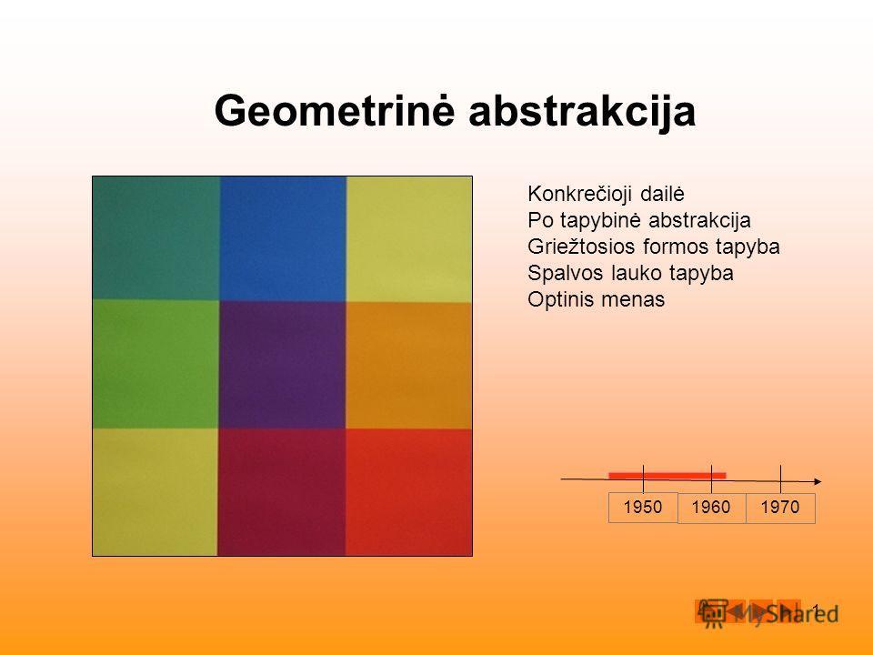 1 Geometrinė abstrakcija 1950 19601970 Konkrečioji dailė Po tapybinė abstrakcija Griežtosios formos tapyba Spalvos lauko tapyba Optinis menas