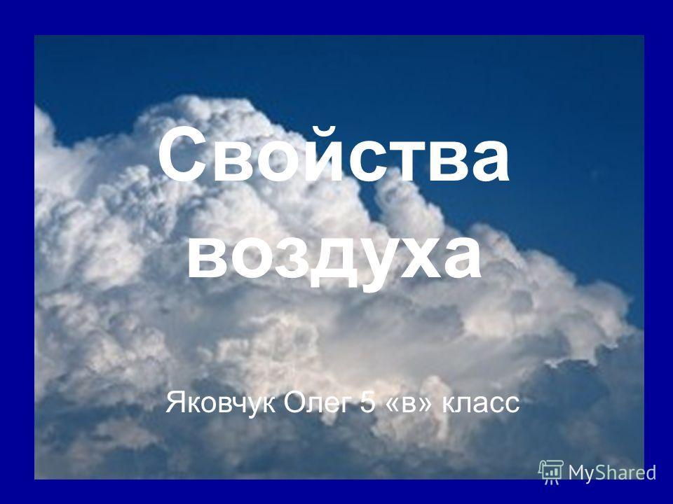 Свойства воздуха Яковчук Олег 5 «в» класс