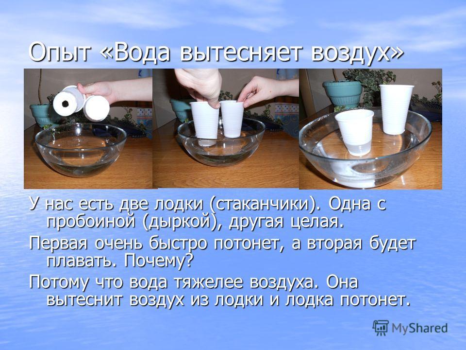 Опыт «Вода вытесняет воздух» У нас есть две лодки (стаканчики). Одна с пробоиной (дыркой), другая целая. Первая очень быстро потонет, а вторая будет плавать. Почему? Потому что вода тяжелее воздуха. Она вытеснит воздух из лодки и лодка потонет.