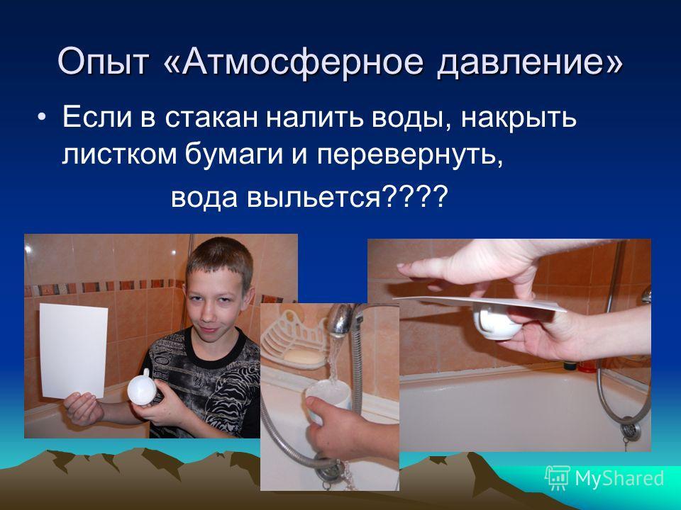 Опыт «Атмосферное давление» Если в стакан налить воды, накрыть листком бумаги и перевернуть, вода выльется????