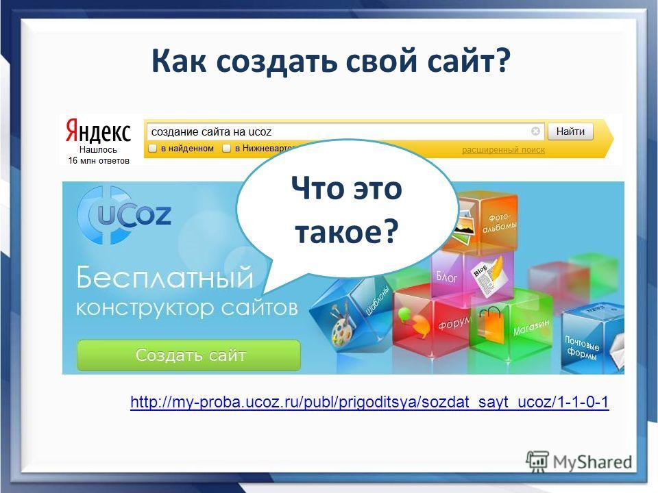 Как создать свой сайт? http://my-proba.ucoz.ru/publ/prigoditsya/sozdat_sayt_ucoz/1-1-0-1 Что это такое?
