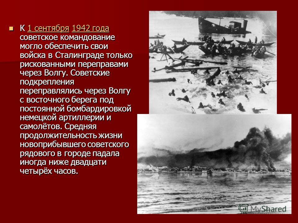 К 1 сентября 1942 года советское командование могло обеспечить свои войска в Сталинграде только рискованными переправами через Волгу. Советские подкрепления переправлялись через Волгу с восточного берега под постоянной бомбардировкой немецкой артилле