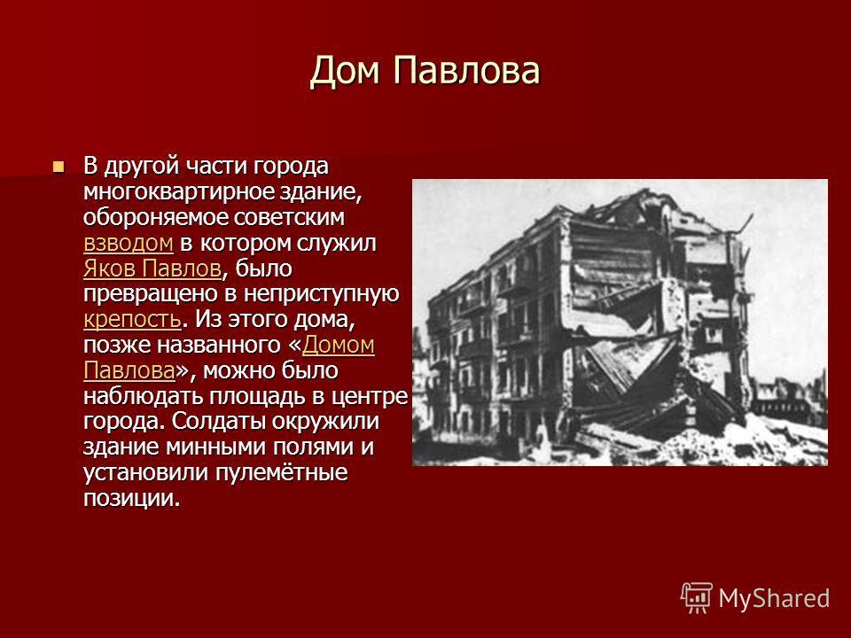 Дом Павлова В другой части города многоквартирное здание, обороняемое советским взводом в котором служил Яков Павлов, было превращено в неприступную крепость. Из этого дома, позже названного «Домом Павлова», можно было наблюдать площадь в центре горо